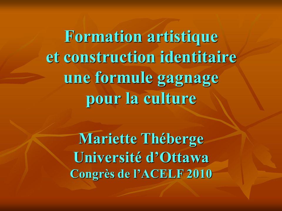 Formation artistique et construction identitaire une formule gagnage pour la culture Mariette Théberge Université dOttawa Congrès de lACELF 2010