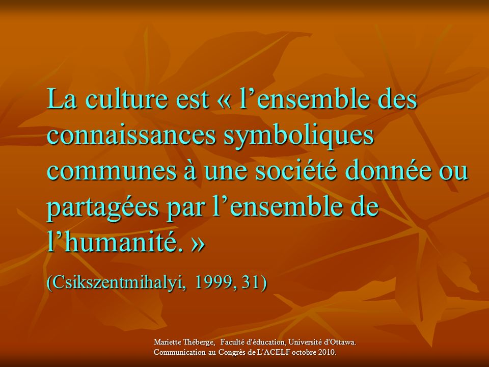 La culture est « lensemble des connaissances symboliques communes à une société donnée ou partagées par lensemble de lhumanité. » (Csikszentmihalyi, 1