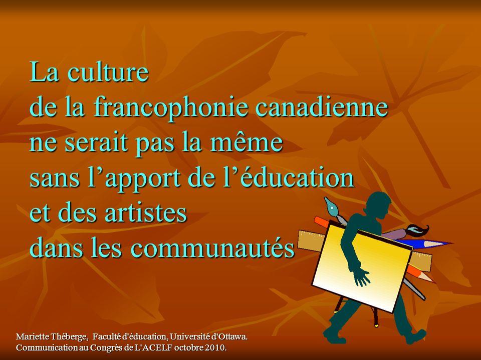 La culture de la francophonie canadienne ne serait pas la même sans lapport de léducation et des artistes dans les communautés Mariette Théberge, Facu