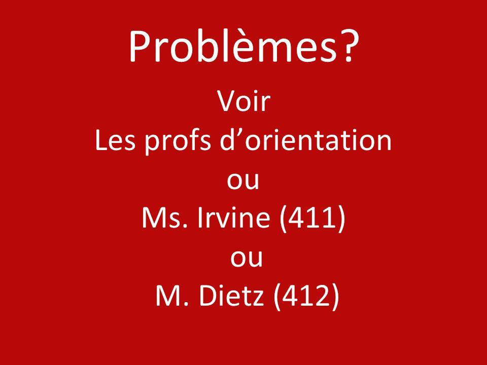 Problèmes? Voir Les profs dorientation ou Ms. Irvine (411) ou M. Dietz (412)