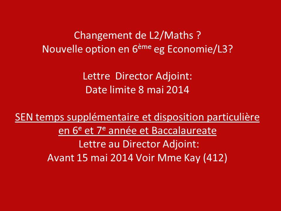 Changement de L2/Maths ? Nouvelle option en 6 ème eg Economie/L3? Lettre Director Adjoint: Date limite 8 mai 2014 SEN temps supplémentaire et disposit