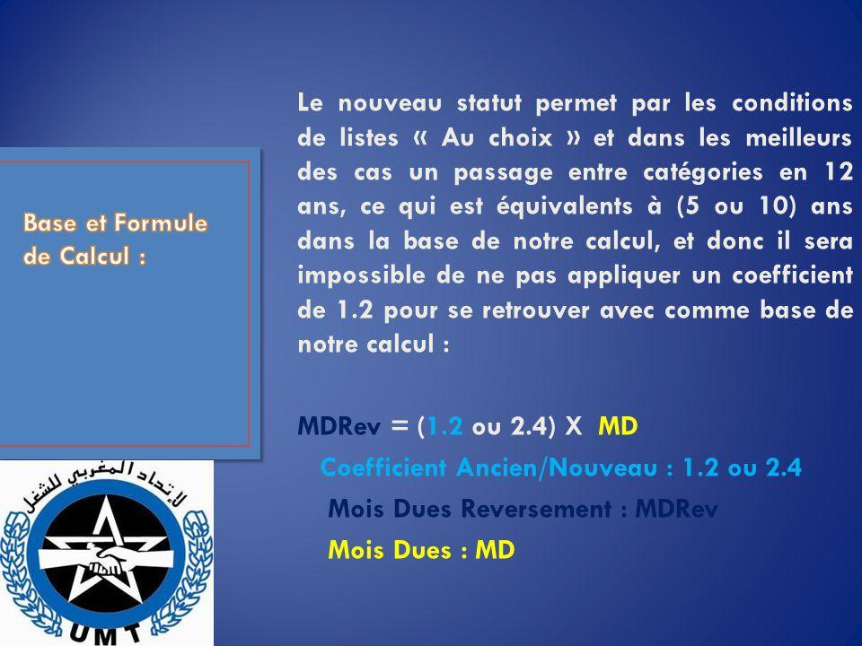 Le nouveau statut permet par les conditions de listes « Au choix » et dans les meilleurs des cas un passage entre catégories en 12 ans, ce qui est équivalents à (5 ou 10) ans dans la base de notre calcul, et donc il sera impossible de ne pas appliquer un coefficient de 1.2 pour se retrouver avec comme base de notre calcul : MDRev = (1.2 ou 2.4) X MD Coefficient Ancien/Nouveau : 1.2 ou 2.4 Mois Dues Reversement : MDRev Mois Dues : MD
