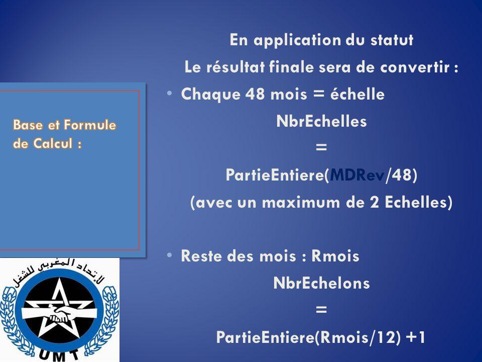En application du statut Le résultat finale sera de convertir : Chaque 48 mois = échelle NbrEchelles = PartieEntiere(MDRev/48) (avec un maximum de 2 Echelles) Reste des mois : Rmois NbrEchelons = PartieEntiere(Rmois/12) +1
