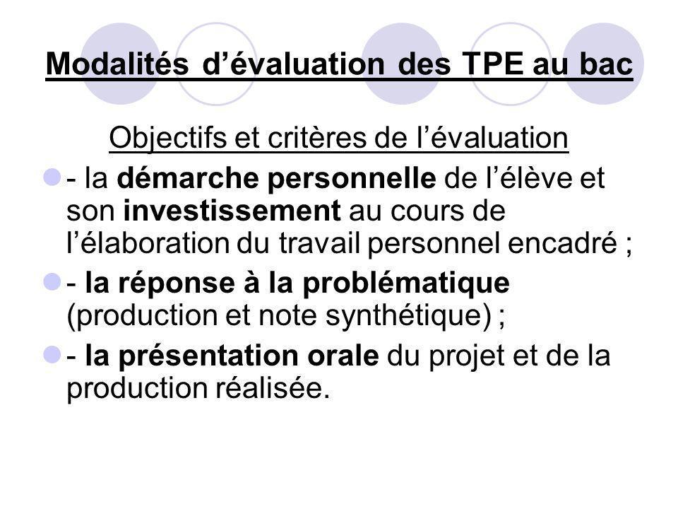 Modalités dévaluation des TPE au bac Objectifs et critères de lévaluation - la démarche personnelle de lélève et son investissement au cours de lélaboration du travail personnel encadré ; - la réponse à la problématique (production et note synthétique) ; - la présentation orale du projet et de la production réalisée.