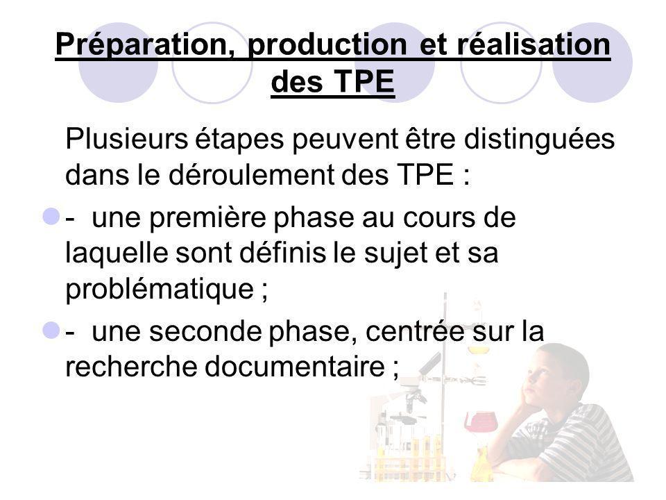 Préparation, production et réalisation des TPE Plusieurs étapes peuvent être distinguées dans le déroulement des TPE : - une première phase au cours de laquelle sont définis le sujet et sa problématique ; - une seconde phase, centrée sur la recherche documentaire ;