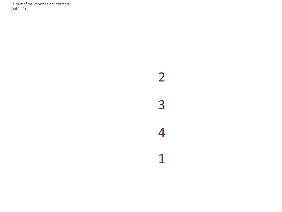 4 1 3 2 La troisième réponse est correcte (notée 1).