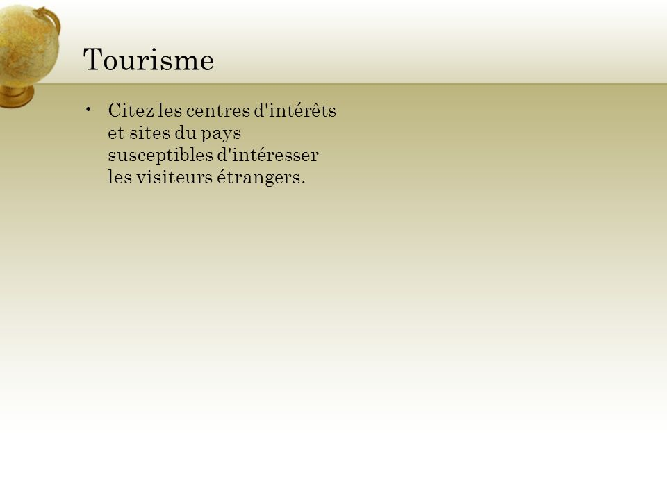 Tourisme Citez les centres d'intérêts et sites du pays susceptibles d'intéresser les visiteurs étrangers.