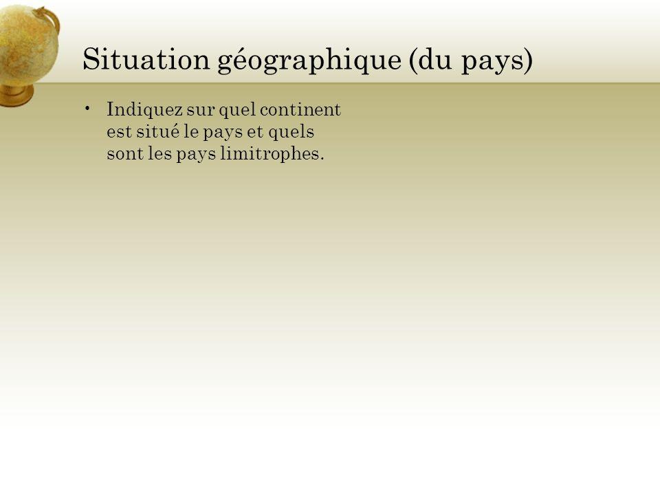 Situation géographique (du pays) Indiquez sur quel continent est situé le pays et quels sont les pays limitrophes.
