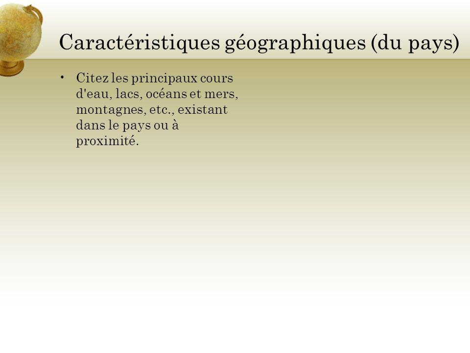 Caractéristiques géographiques (du pays) Citez les principaux cours d'eau, lacs, océans et mers, montagnes, etc., existant dans le pays ou à proximité