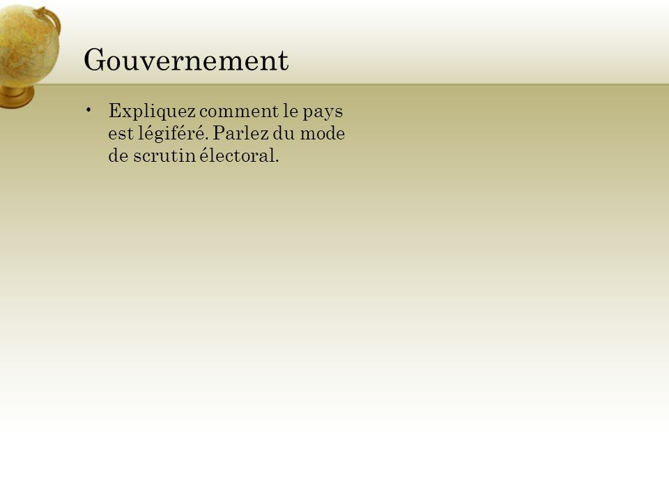 Gouvernement Expliquez comment le pays est légiféré. Parlez du mode de scrutin électoral.