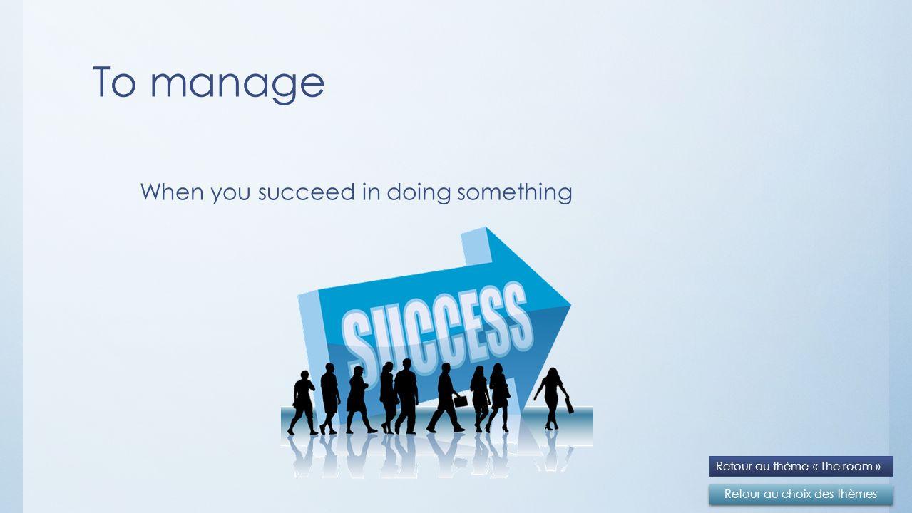To manage Retour au choix des thèmes Retour au thème « The room » When you succeed in doing something