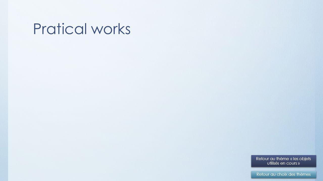 Pratical works Retour au choix des thèmes Retour au thème « les objets utilisés en cours » Retour au thème « les objets utilisés en cours »