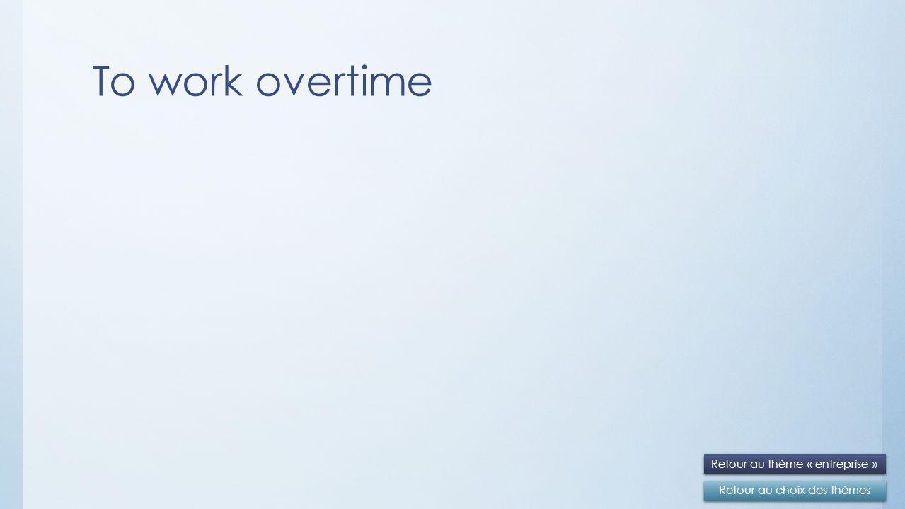 To work overtime Retour au choix des thèmes Retour au thème « entreprise »