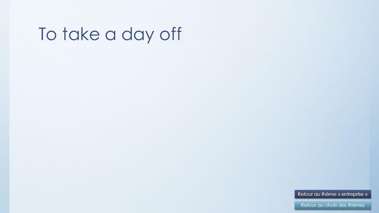 To take a day off Retour au choix des thèmes Retour au thème « entreprise »