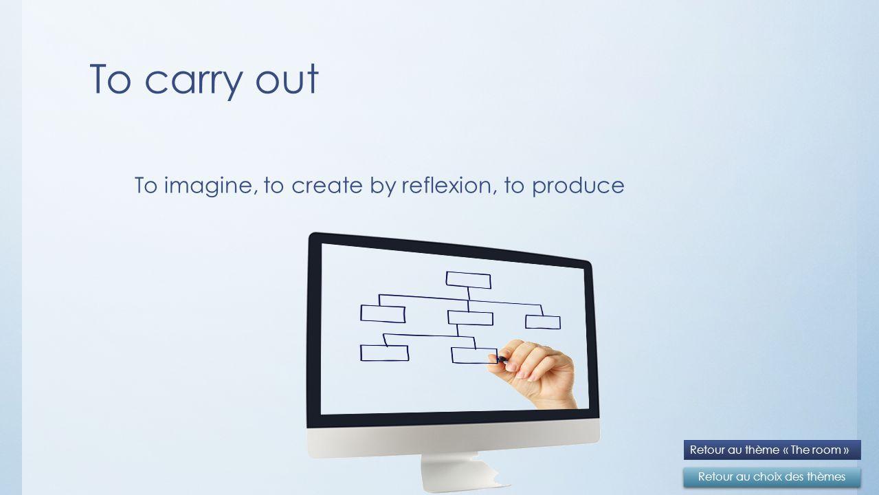 To carry out Retour au choix des thèmes Retour au thème « The room » To imagine, to create by reflexion, to produce