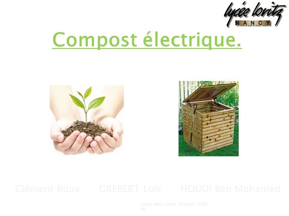 Compost électrique. Clément Roux GREBERT Loïc HOUDI Ben Mohamed 1 Lycée Henri Loritz Terminal STI2D EE