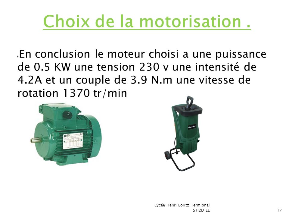 En conclusion le moteur choisi a une puissance de 0.5 KW une tension 230 v une intensité de 4.2A et un couple de 3.9 N.m une vitesse de rotation 1370
