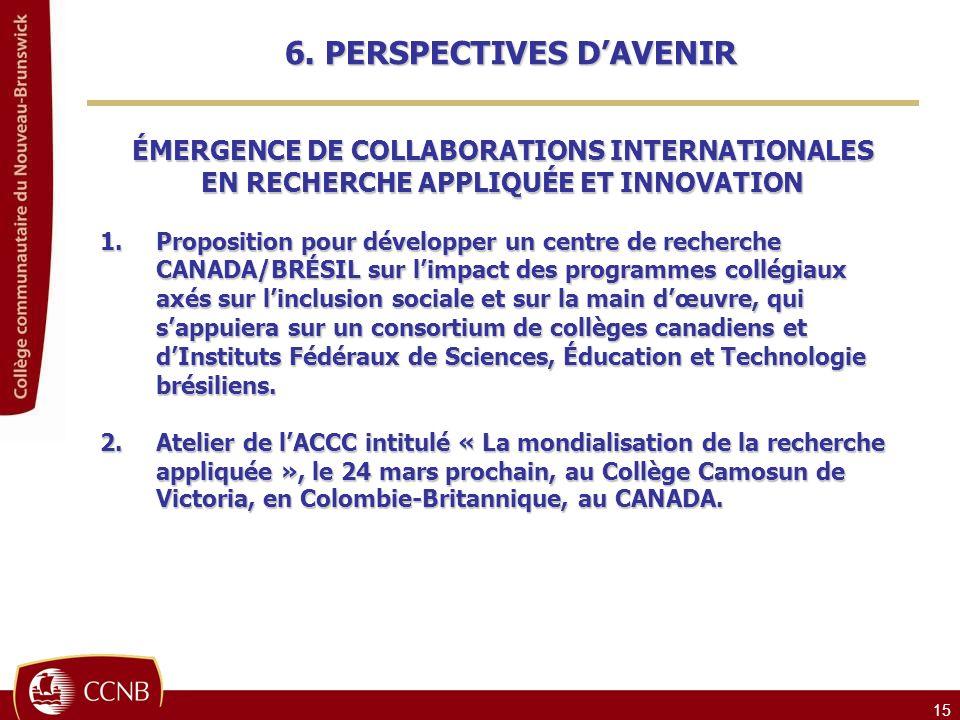 15 ÉMERGENCE DE COLLABORATIONS INTERNATIONALES EN RECHERCHE APPLIQUÉE ET INNOVATION 1.Proposition pour développer un centre de recherche CANADA/BRÉSIL sur limpact des programmes collégiaux axés sur linclusion sociale et sur la main dœuvre, qui sappuiera sur un consortium de collèges canadiens et dInstituts Fédéraux de Sciences, Éducation et Technologie brésiliens.