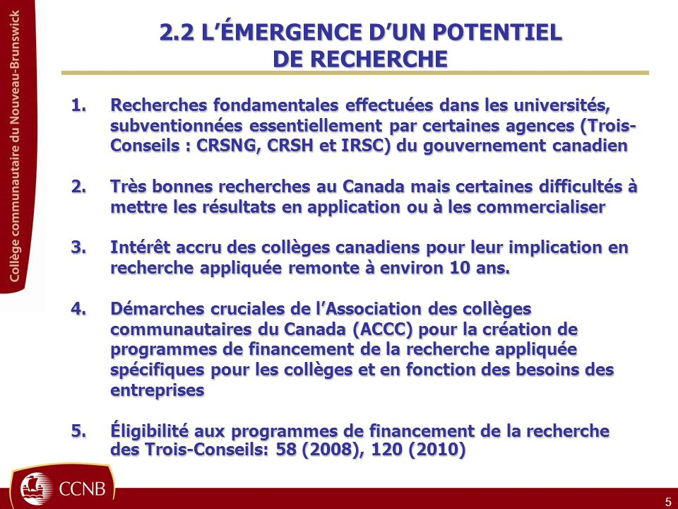 5 1.Recherches fondamentales effectuées dans les universités, subventionnées essentiellement par certaines agences (Trois- Conseils : CRSNG, CRSH et IRSC) du gouvernement canadien 2.Très bonnes recherches au Canada mais certaines difficultés à mettre les résultats en application ou à les commercialiser 3.Intérêt accru des collèges canadiens pour leur implication en recherche appliquée remonte à environ 10 ans.