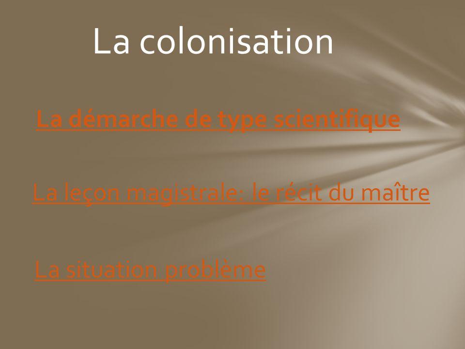 La colonisation La démarche de type scientifique La leçon magistrale: le récit du maître La situation problème