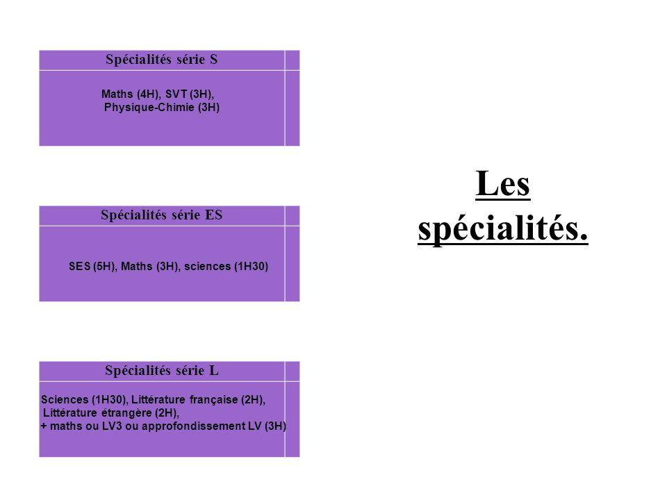 Spécialités série L Spécialités série ES Spécialités série S Sciences (1H30), Littérature française (2H), Littérature étrangère (2H), + maths ou LV3 ou approfondissement LV (3H) Maths (4H), SVT (3H), Physique-Chimie (3H) SES (5H), Maths (3H), sciences (1H30) Les spécialités.