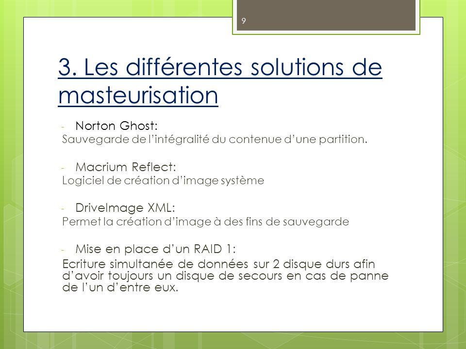 3. Les différentes solutions de masteurisation - Norton Ghost: Sauvegarde de lintégralité du contenue dune partition. - Macrium Reflect: Logiciel de c