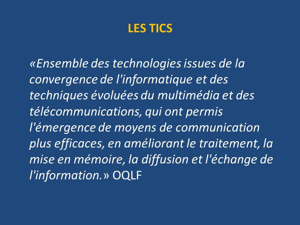 LES TICS «Ensemble des technologies issues de la convergence de l informatique et des techniques évoluées du multimédia et des télécommunications, qui ont permis l émergence de moyens de communication plus efficaces, en améliorant le traitement, la mise en mémoire, la diffusion et l échange de l information.» OQLF