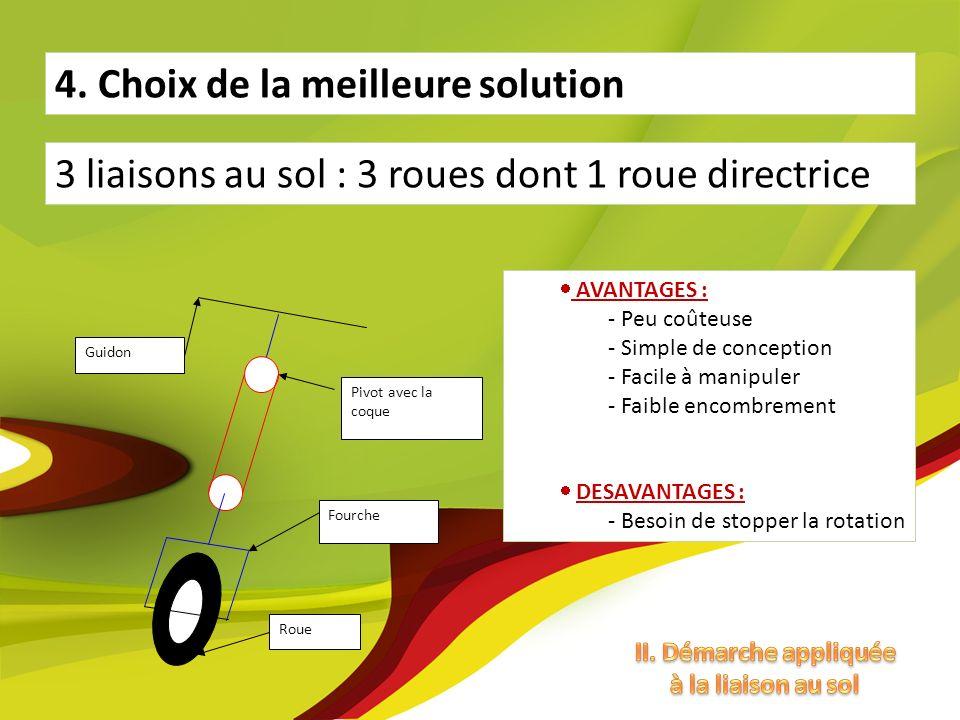 4. Choix de la meilleure solution 3 liaisons au sol : 3 roues dont 1 roue directrice AVANTAGES : - Peu coûteuse - Simple de conception - Facile à mani
