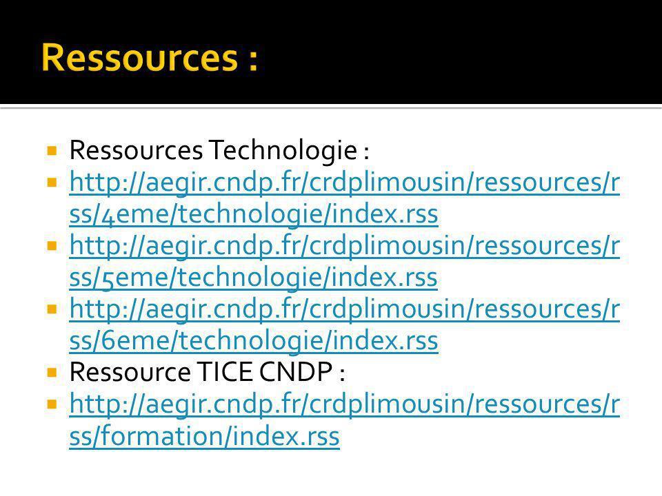 Ressources Technologie : http://aegir.cndp.fr/crdplimousin/ressources/r ss/4eme/technologie/index.rss http://aegir.cndp.fr/crdplimousin/ressources/r ss/4eme/technologie/index.rss http://aegir.cndp.fr/crdplimousin/ressources/r ss/5eme/technologie/index.rss http://aegir.cndp.fr/crdplimousin/ressources/r ss/5eme/technologie/index.rss http://aegir.cndp.fr/crdplimousin/ressources/r ss/6eme/technologie/index.rss http://aegir.cndp.fr/crdplimousin/ressources/r ss/6eme/technologie/index.rss Ressource TICE CNDP : http://aegir.cndp.fr/crdplimousin/ressources/r ss/formation/index.rss http://aegir.cndp.fr/crdplimousin/ressources/r ss/formation/index.rss