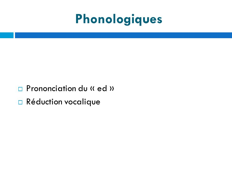 Phonologiques Prononciation du « ed » Réduction vocalique