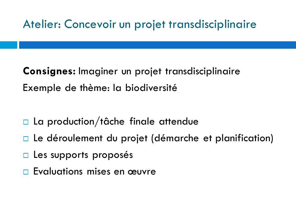 Atelier: Concevoir un projet transdisciplinaire Consignes: Imaginer un projet transdisciplinaire Exemple de thème: la biodiversité La production/tâche