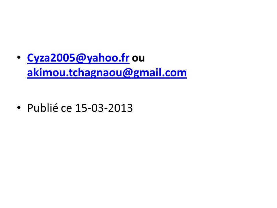 Cyza2005@yahoo.fr ou akimou.tchagnaou@gmail.com Cyza2005@yahoo.fr akimou.tchagnaou@gmail.com Publié ce 15-03-2013
