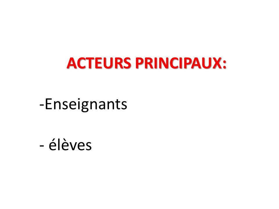 ACTEURS PRINCIPAUX: ACTEURS PRINCIPAUX: -Enseignants - élèves