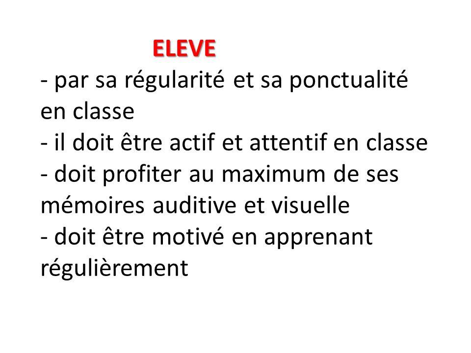 ELEVE ELEVE - par sa régularité et sa ponctualité en classe - il doit être actif et attentif en classe - doit profiter au maximum de ses mémoires audi