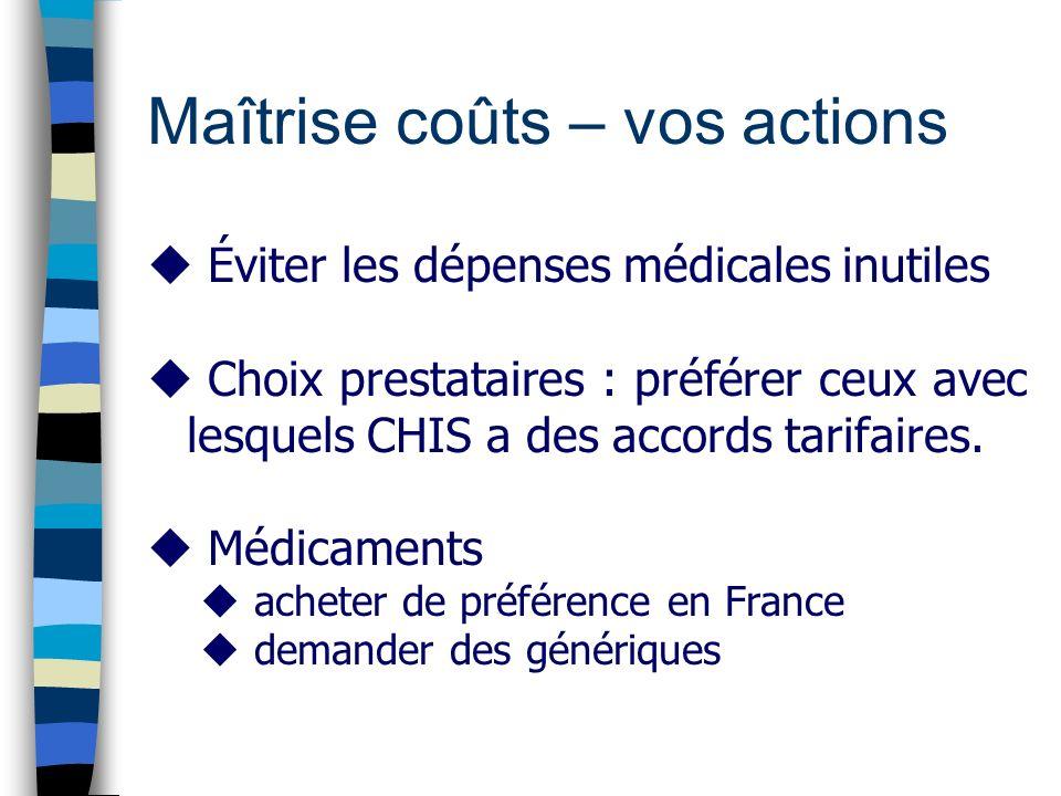 Maîtrise coûts – vos actions u Éviter les dépenses médicales inutiles u Choix prestataires : préférer ceux avec lesquels CHIS a des accords tarifaires.