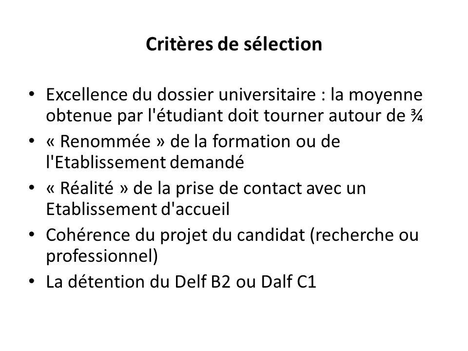 Critères de sélection Excellence du dossier universitaire : la moyenne obtenue par l étudiant doit tourner autour de ¾ « Renommée » de la formation ou de l Etablissement demandé « Réalité » de la prise de contact avec un Etablissement d accueil Cohérence du projet du candidat (recherche ou professionnel) La détention du Delf B2 ou Dalf C1