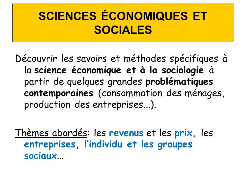 SCIENCES ÉCONOMIQUES ET SOCIALES Découvrir les savoirs et méthodes spécifiques à la science économique et à la sociologie à partir de quelques grandes problématiques contemporaines (consommation des ménages, production des entreprises...).