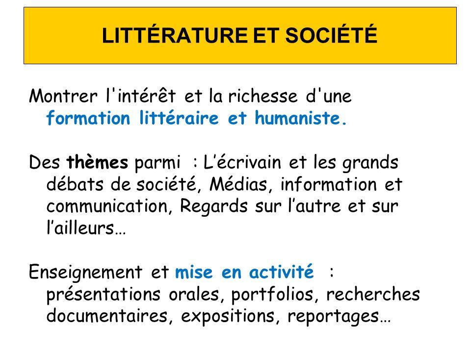 LITTÉRATURE ET SOCIÉTÉ Montrer l'intérêt et la richesse d'une formation littéraire et humaniste. Des thèmes parmi : Lécrivain et les grands débats de