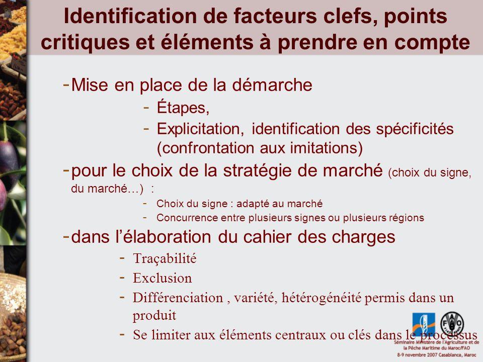 Identification de facteurs clefs, points critiques et éléments à prendre en compte - Mise en place de la démarche - Étapes, - Explicitation, identification des spécificités (confrontation aux imitations) - pour le choix de la stratégie de marché (choix du signe, du marché…) : - Choix du signe : adapté au marché - Concurrence entre plusieurs signes ou plusieurs régions - dans lélaboration du cahier des charges - Traçabilité - Exclusion - Différenciation, variété, hétérogénéité permis dans un produit - Se limiter aux éléments centraux ou clés dans le processus