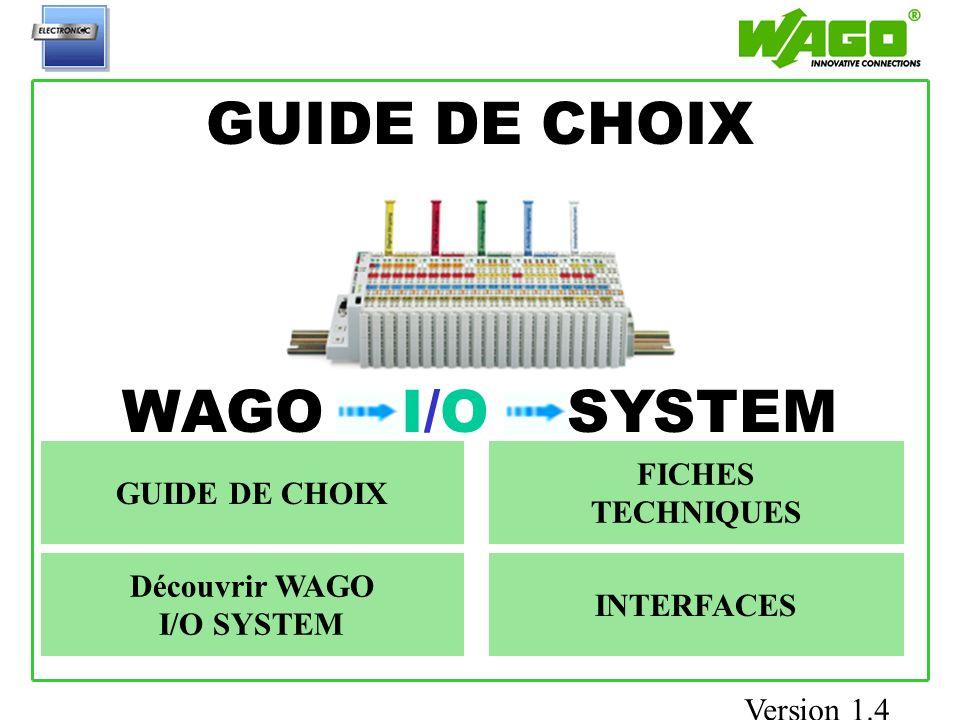 GUIDE DE CHOIX Accueil WAGO I/O SYSTEM Découvrir WAGO I/O SYSTEM GUIDE DE CHOIX FICHES TECHNIQUES INTERFACES Version 1.4
