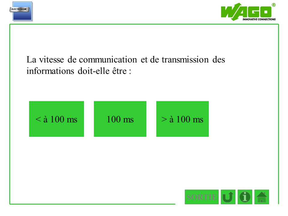 SORTIE 1.1.2 La vitesse de communication et de transmission des informations doit-elle être : < à 100 ms> à 100 ms100 ms