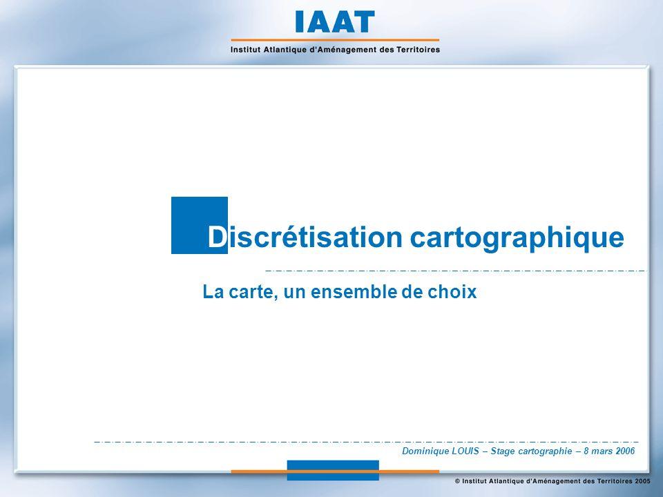 Dominique LOUIS – Stage cartographie – 8 mars 2006 Discrétisation cartographique La carte, un ensemble de choix