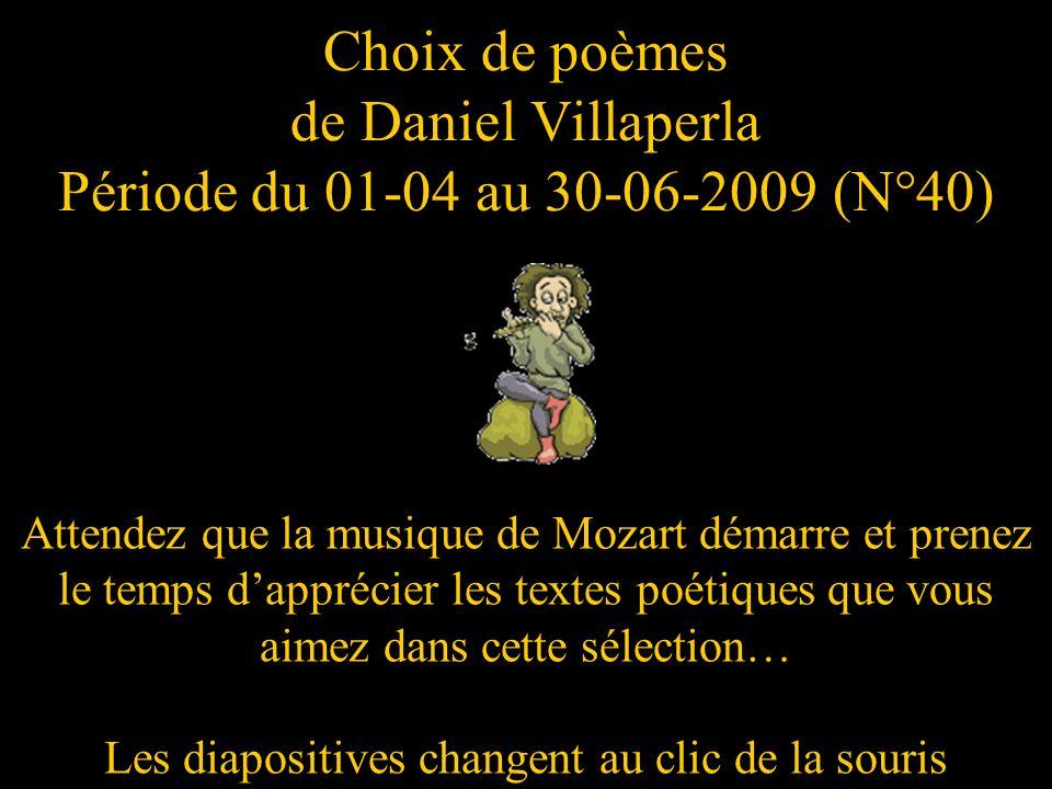 Choix de poèmes de Daniel Villaperla Période du 01-04 au 30-06-2009 (N°40) Attendez que la musique de Mozart démarre et prenez le temps dapprécier les textes poétiques que vous aimez dans cette sélection… Les diapositives changent au clic de la souris