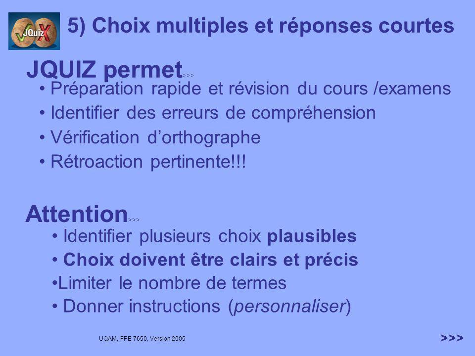 UQAM, FPE 7650, Version 2005 >>> 5) Choix multiples et réponses courtes Avantages 2 modes de pondération Débutant Intermédiaire 4 types de questions Hybride (réponse courte puis choix multiples) Réponses multiples (+ de 1) Réponse courte Choix multiples Réception des résultats!