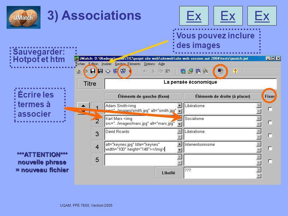 UQAM, FPE 7650, Version 2005 3) Associations Écrire les termes à associer Sauvegarder: Hotpot et htm Vous pouvez inclure des images ***ATTENTION*** nouvelle phrase = nouveau fichier Ex