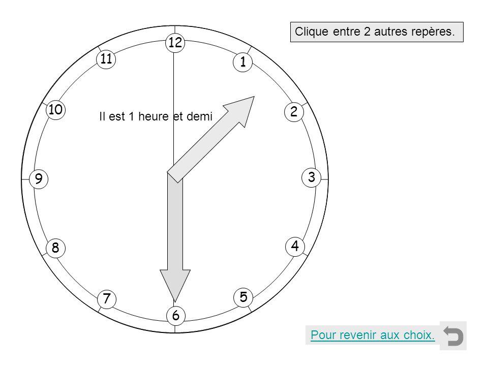 1 2 11 8 7 10 9 4 5 6 3 12 Clique entre 2 autres repères. Pour revenir aux choix. Il est 1 heure et demi