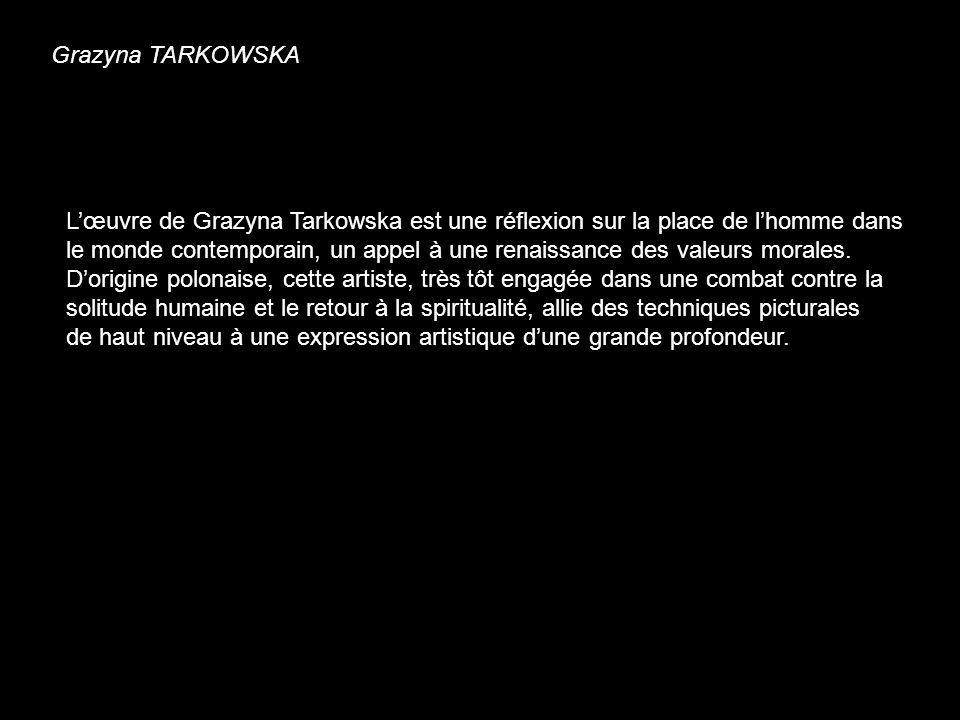 Grazyna TARKOWSKA Lœuvre de Grazyna Tarkowska est une réflexion sur la place de lhomme dans le monde contemporain, un appel à une renaissance des vale