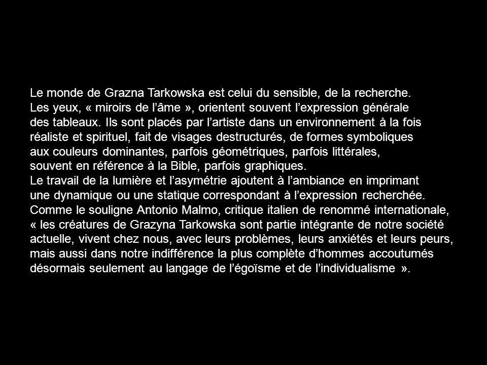 Le monde de Grazna Tarkowska est celui du sensible, de la recherche. Les yeux, « miroirs de lâme », orientent souvent lexpression générale des tableau