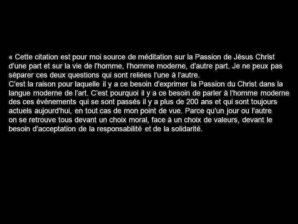 « Cette citation est pour moi source de méditation sur la Passion de Jésus Christ dune part et sur la vie de lhomme, lhomme moderne, dautre part. Je n