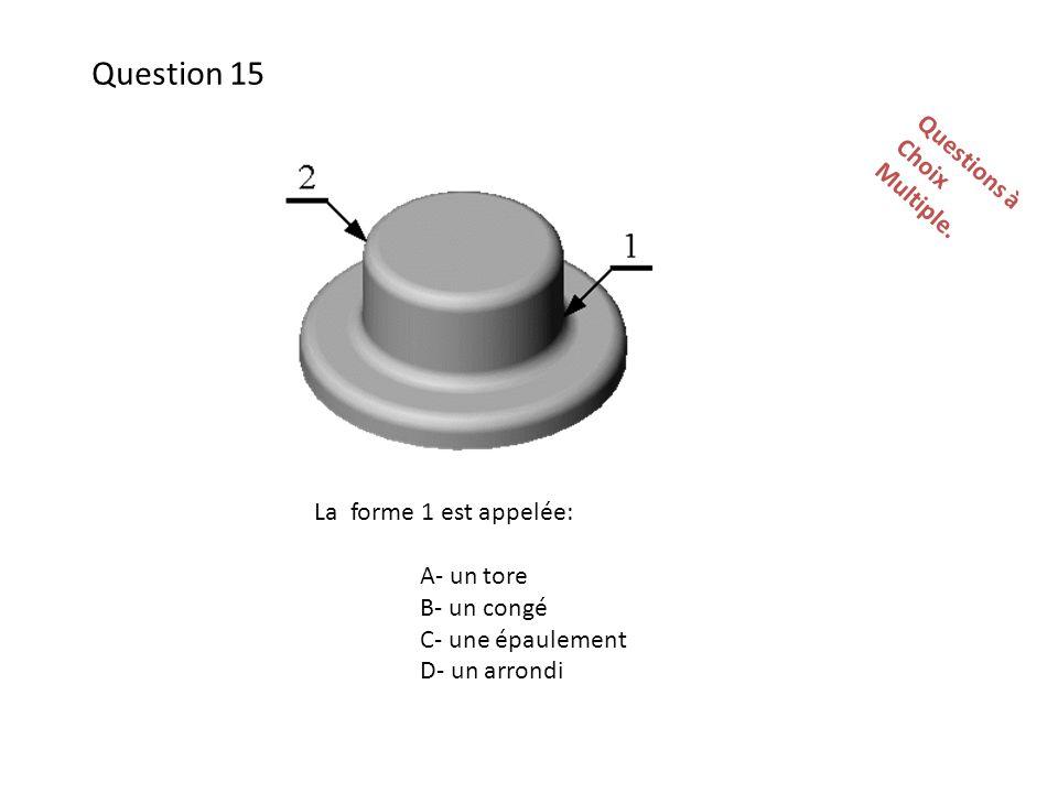 La forme 1 est appelée: A- un tore B- un congé C- une épaulement D- un arrondi Questions àChoixMultiple.